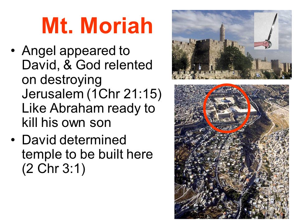 Mt. Moriah Angel appeared to David, & God relented on destroying Jerusalem (1Chr 21:15) Like Abraham ready to kill his own son David determined temple