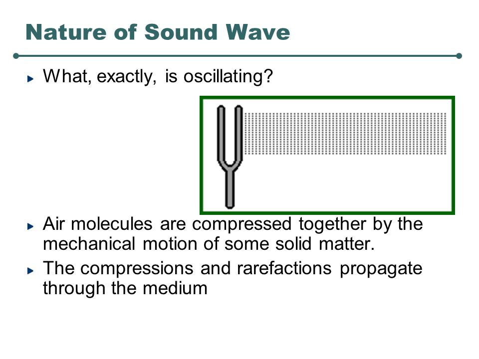 Nature of Sound Wave Sound is a mechanical, longitudinal, pressure wave.