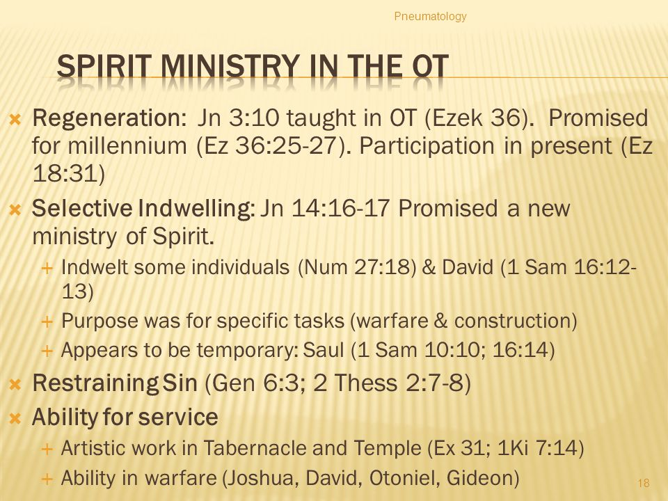  Regeneration: Jn 3:10 taught in OT (Ezek 36). Promised for millennium (Ez 36:25-27). Participation in present (Ez 18:31)  Selective Indwelling: Jn