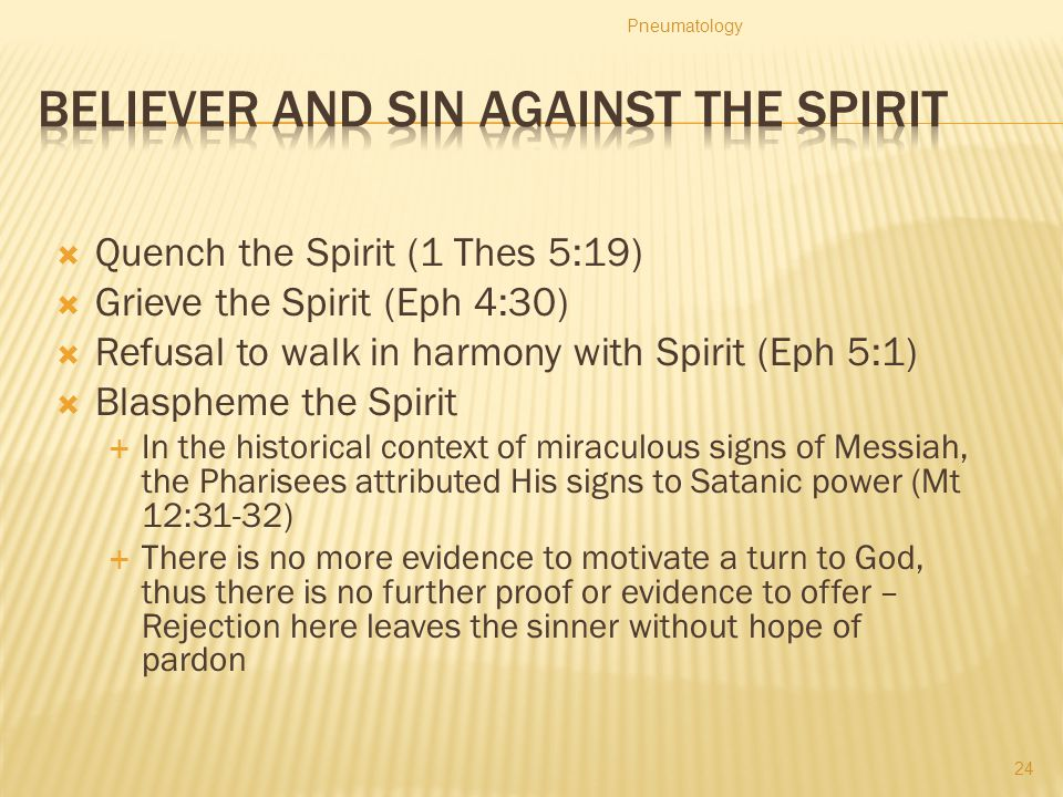  Quench the Spirit (1 Thes 5:19)  Grieve the Spirit (Eph 4:30)  Refusal to walk in harmony with Spirit (Eph 5:1)  Blaspheme the Spirit  In the hi