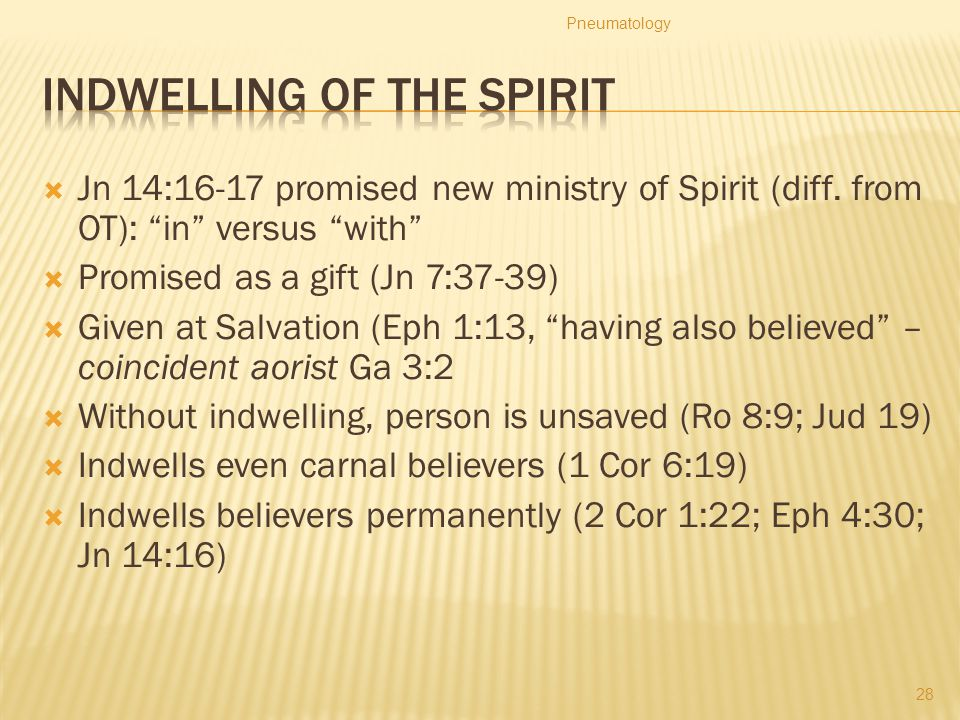 " Jn 14:16-17 promised new ministry of Spirit (diff. from OT): ""in"" versus ""with""  Promised as a gift (Jn 7:37-39)  Given at Salvation (Eph 1:13, ""h"