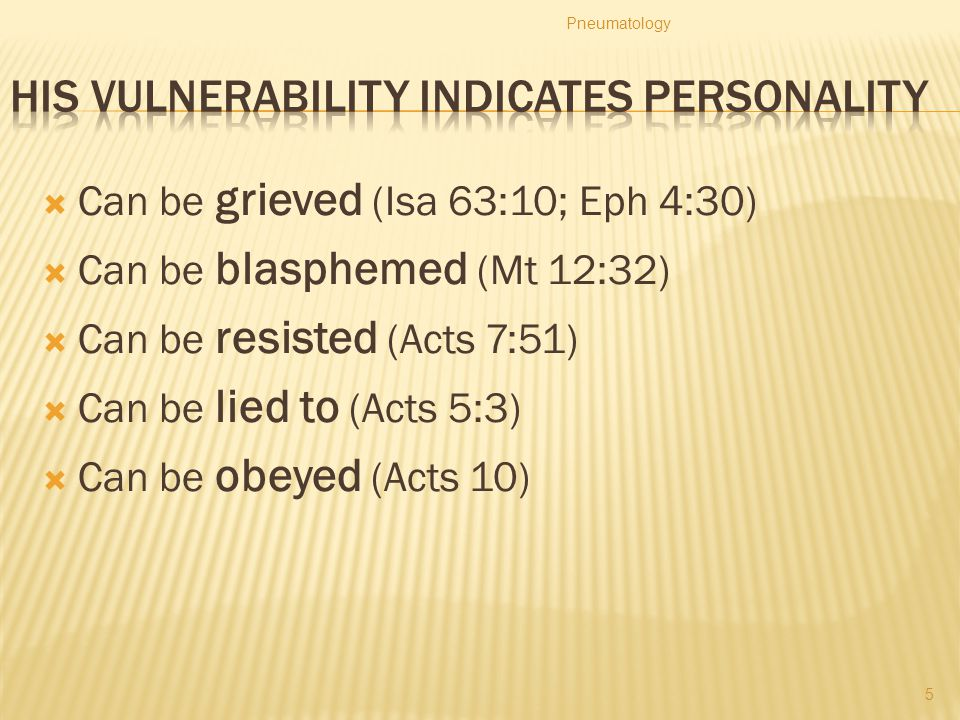  Can be grieved (Isa 63:10; Eph 4:30)  Can be blasphemed (Mt 12:32)  Can be resisted (Acts 7:51)  Can be lied to (Acts 5:3)  Can be obeyed (Acts