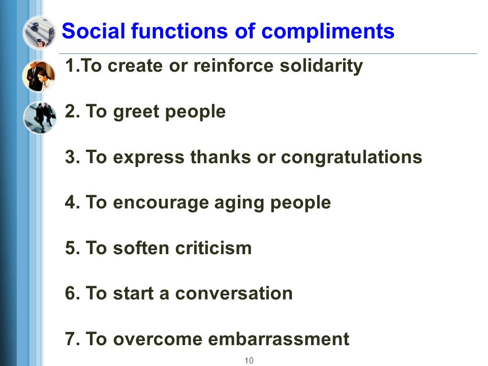 10 Social functions of compliments 1.To create or reinforce solidarity 2. To greet people 3. To express thanks or congratulations 4. To encourage agin
