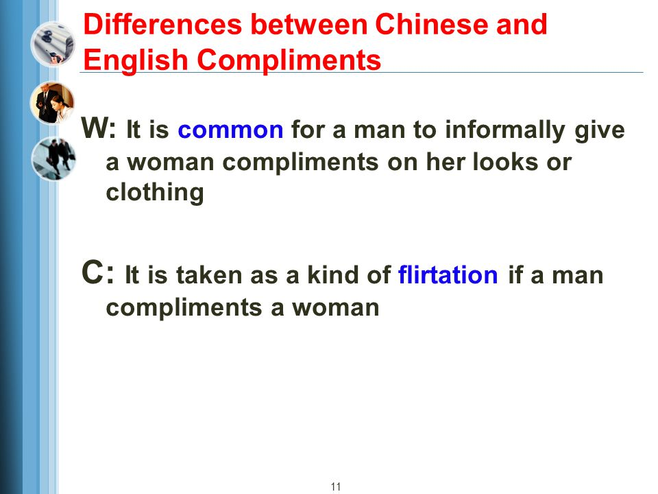 11 Differences between Chinese and English Compliments W: It is common for a man to informally give a woman compliments on her looks or clothing C: It