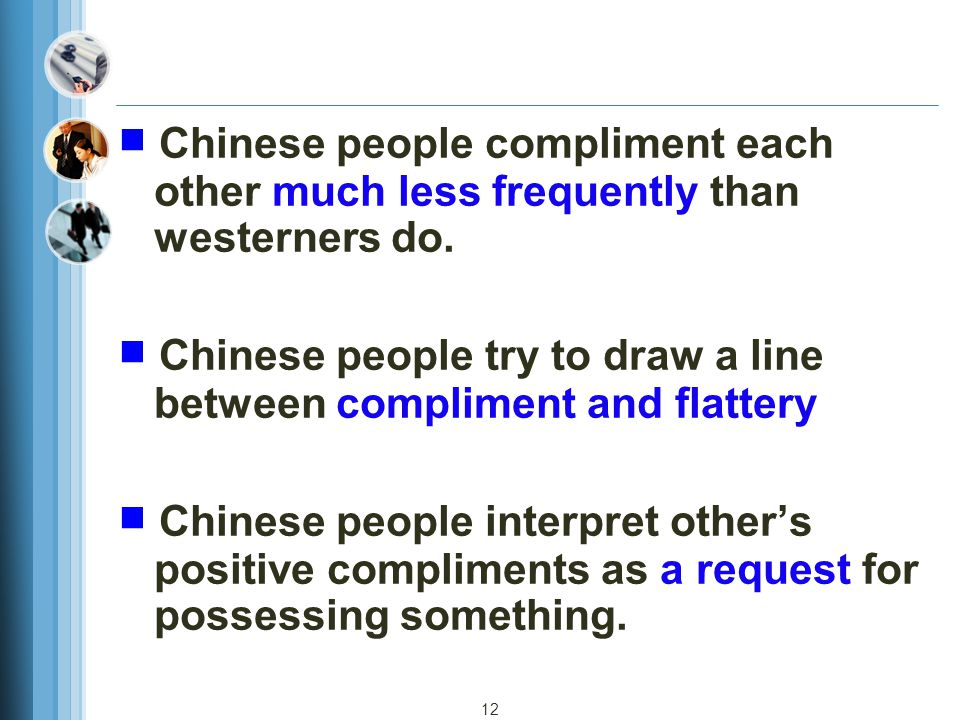 12 ■ Chinese people compliment each other much less frequently than westerners do. ■ Chinese people try to draw a line between compliment and flattery