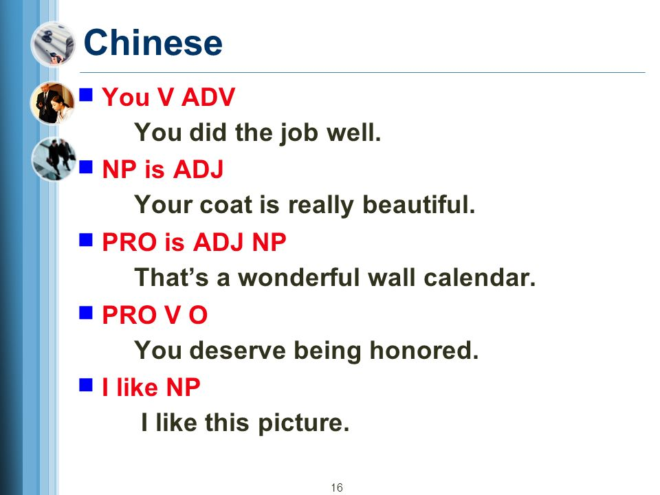16 Chinese ■ You V ADV You did the job well. ■ NP is ADJ Your coat is really beautiful. ■ PRO is ADJ NP That's a wonderful wall calendar. ■ PRO V O Yo
