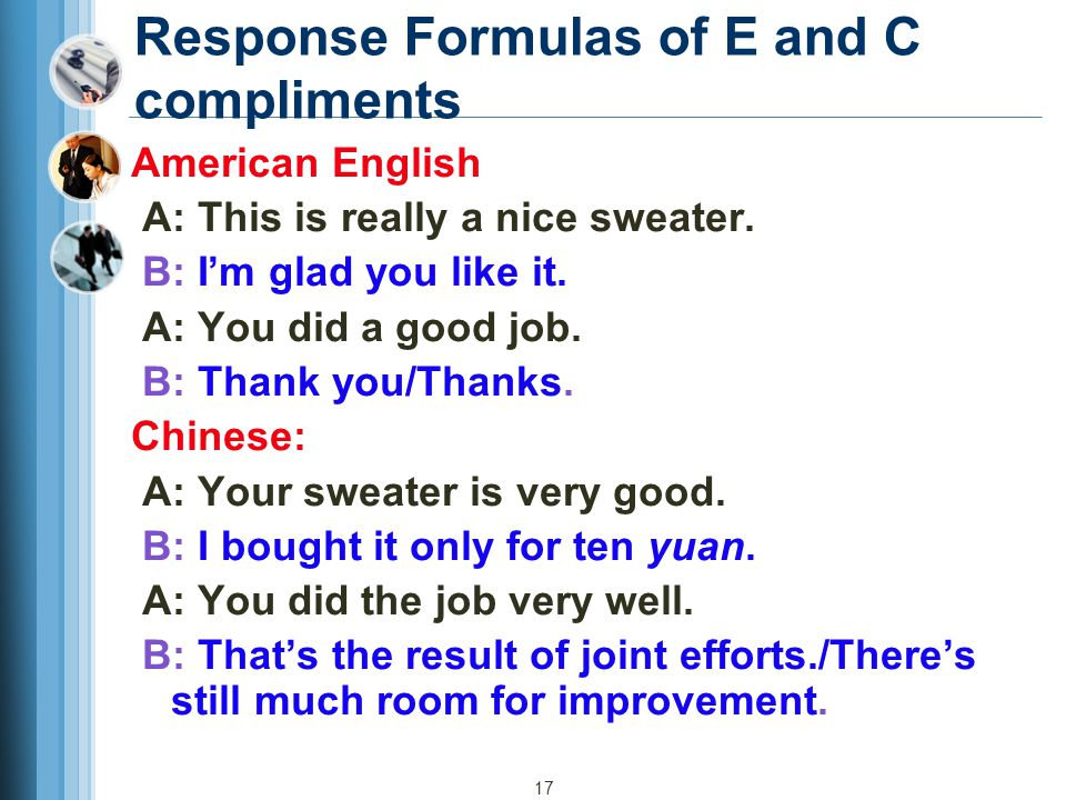 17 Response Formulas of E and C compliments American English A: This is really a nice sweater. B: I'm glad you like it. A: You did a good job. B: Than