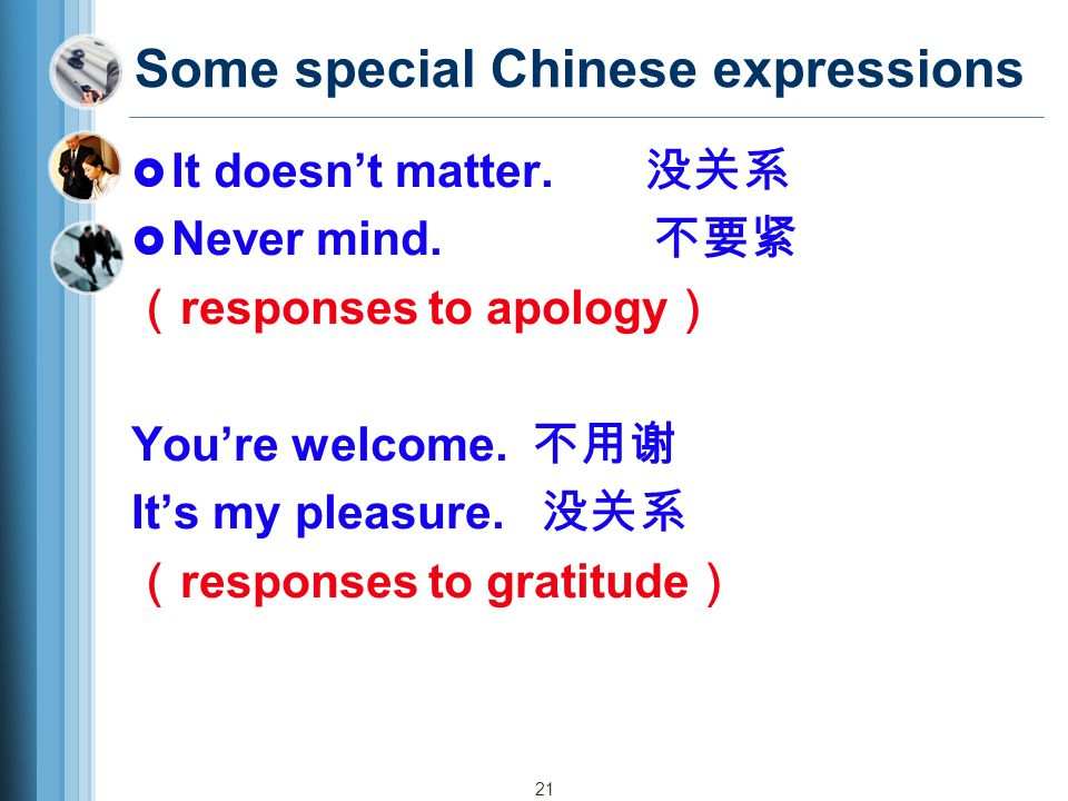 21 Some special Chinese expressions  It doesn't matter. 没关系  Never mind. 不要紧 ( responses to apology ) You're welcome. 不用谢 It's my pleasure. 没关系 ( re