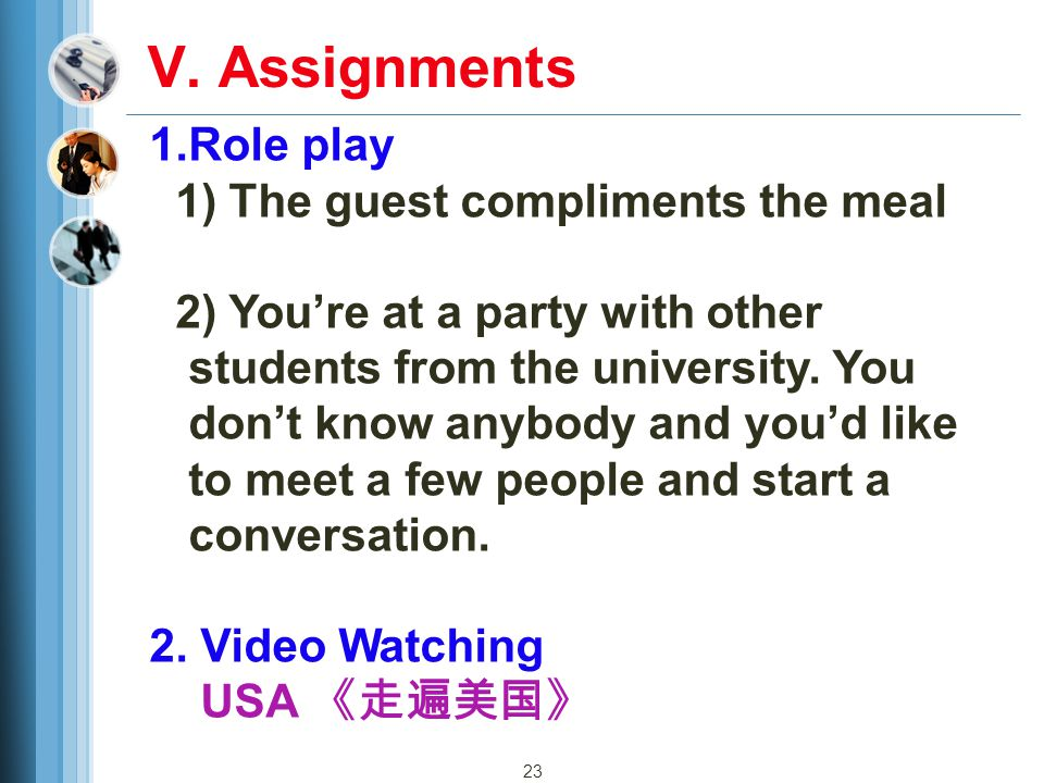 23 V. Assignments 1.Role play 1) The guest compliments the meal 2) You're at a party with other students from the university. You don't know anybody a
