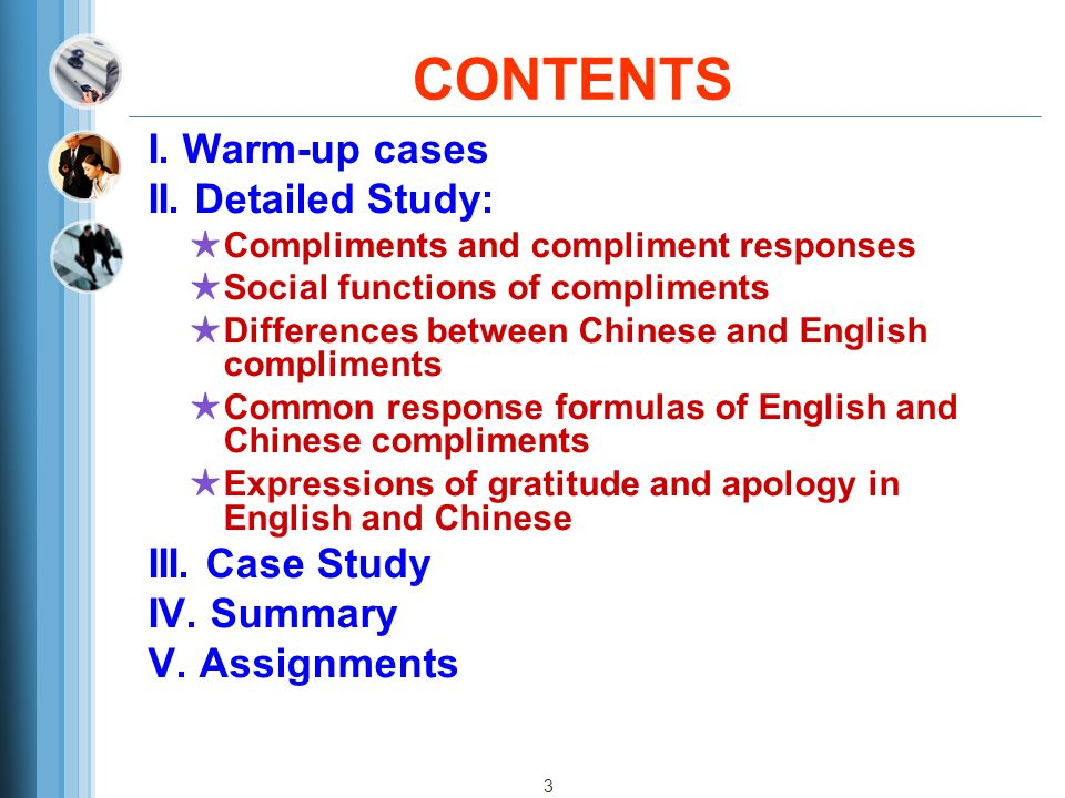 3 CONTENTS I. Warm-up cases II. Detailed Study: ★ Compliments and compliment responses ★ Social functions of compliments ★ Differences between Chinese