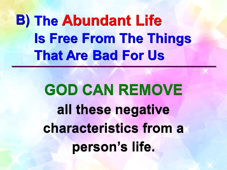 The Abundant Life Is Free From The Things That Are Bad For Us The Abundant Life Is Free From The Things That Are Bad For Us B) GOD CAN REMOVE all these negative characteristics from a person's life.