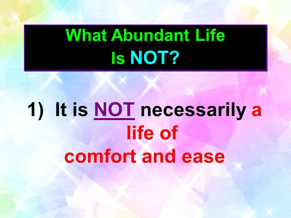 What Abundant Life Is NOT? What Abundant Life Is NOT? 1) It is NOT necessarily a life of comfort and ease 1) It is NOT necessarily a life of comfort a