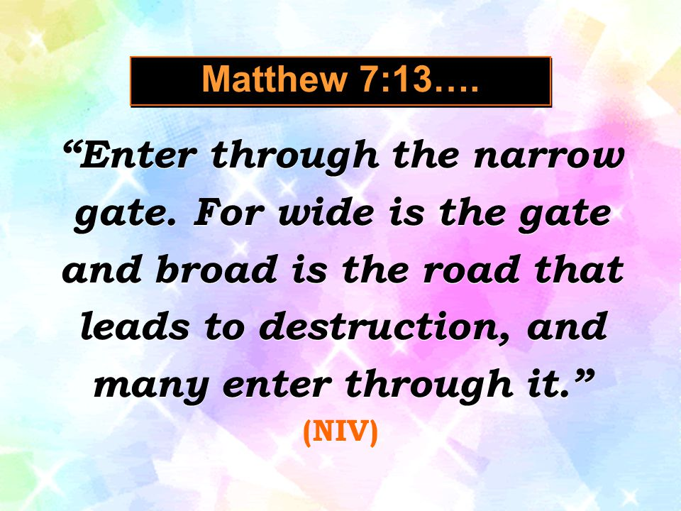 "Matthew 7:13…. ""Enter through the narrow gate. For wide is the gate and broad is the road that leads to destruction, and many enter through it."" (NIV)"