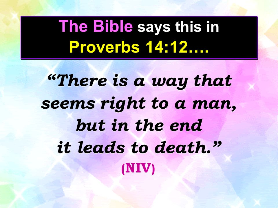 "The Bible says this in Proverbs 14:12…. ""There is a way that seems right to a man, but in the end it leads to death."" ( NIV ) ""There is a way that see"