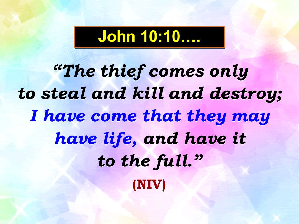 "John 10:10…. ""The thief comes only to steal and kill and destroy; I have come that they may have life, and have it to the full."" (NIV) ""The thief come"