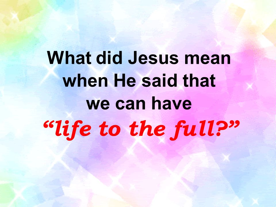 What did Jesus mean when He said that we can have life to the full?