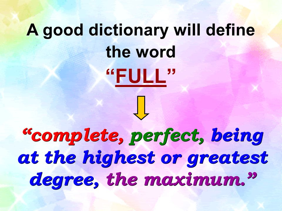 "A good dictionary will define the word ""FULL"" A good dictionary will define the word ""FULL"" ""complete, perfect, being at the highest or greatest degre"