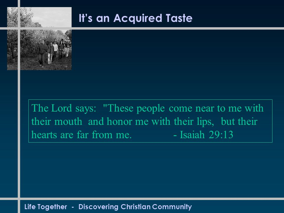 Life Together - Discovering Christian Community It's an Acquired Taste The Lord says: These people come near to me with their mouth and honor me with their lips, but their hearts are far from me.