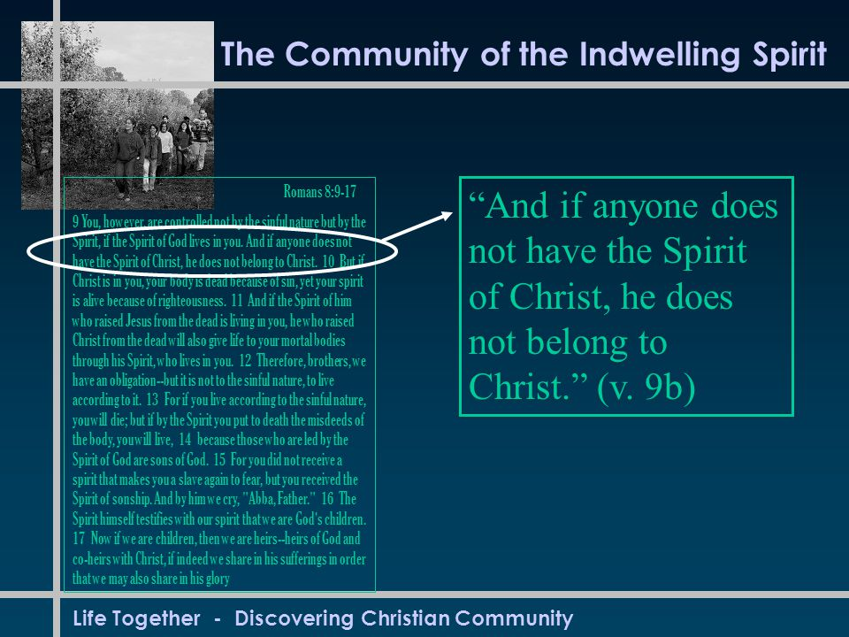 Life Together - Discovering Christian Community The Community of the Indwelling Spirit Romans 8:9-17 9 You, however, are controlled not by the sinful nature but by the Spirit, if the Spirit of God lives in you.