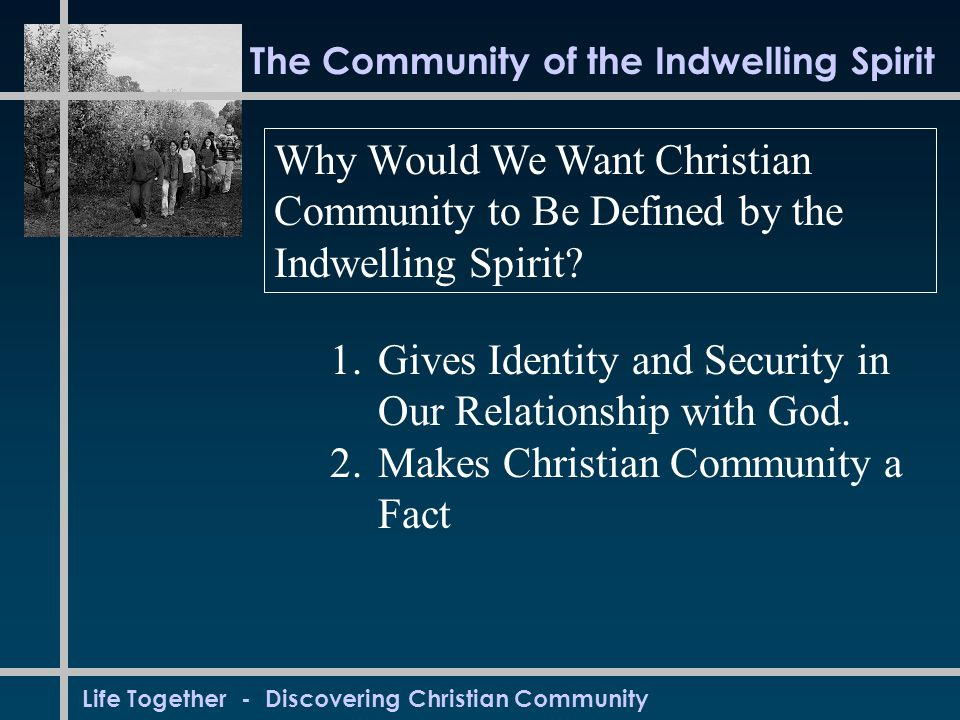 Life Together - Discovering Christian Community The Community of the Indwelling Spirit Why Would We Want Christian Community to Be Defined by the Indwelling Spirit.