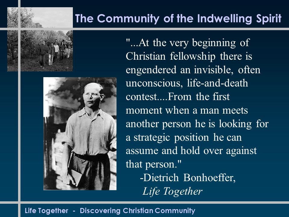 Life Together - Discovering Christian Community The Community of the Indwelling Spirit ...At the very beginning of Christian fellowship there is engendered an invisible, often unconscious, life-and-death contest....From the first moment when a man meets another person he is looking for a strategic position he can assume and hold over against that person. -Dietrich Bonhoeffer, Life Together