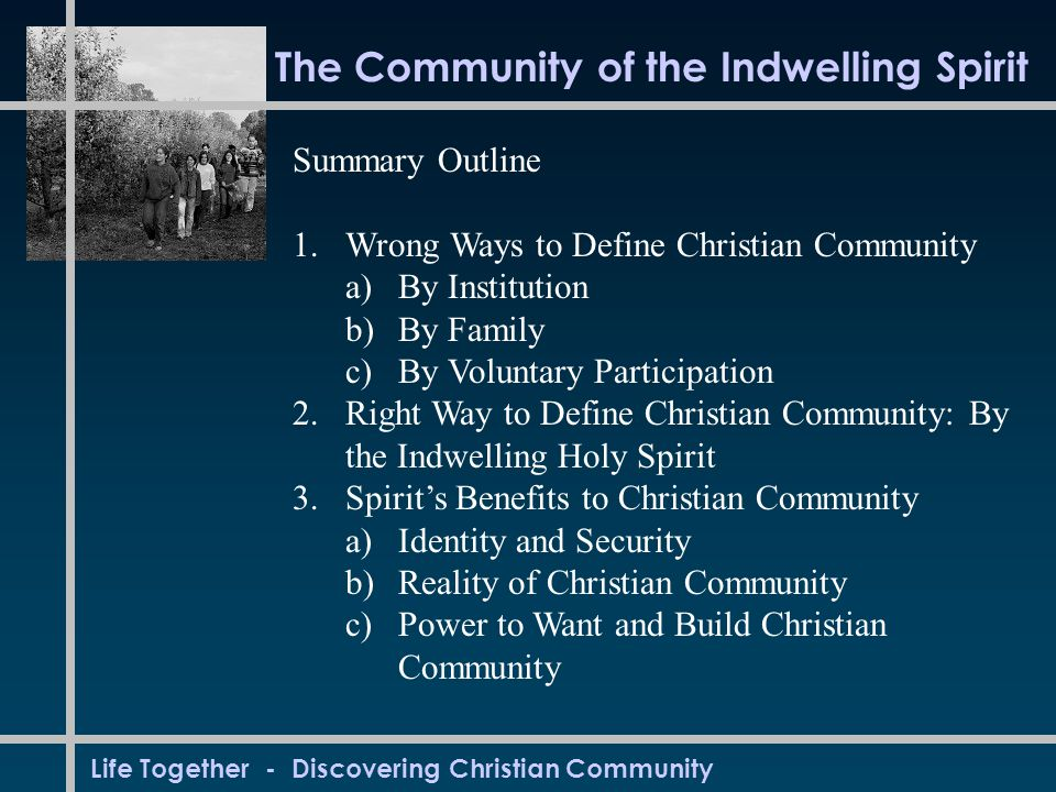Life Together - Discovering Christian Community The Community of the Indwelling Spirit Summary Outline 1.Wrong Ways to Define Christian Community a)By Institution b)By Family c)By Voluntary Participation 2.Right Way to Define Christian Community: By the Indwelling Holy Spirit 3.Spirit's Benefits to Christian Community a)Identity and Security b)Reality of Christian Community c)Power to Want and Build Christian Community