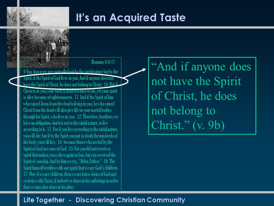 Life Together - Discovering Christian Community It's an Acquired Taste Romans 8:9-17 9 You, however, are controlled not by the sinful nature but by the Spirit, if the Spirit of God lives in you.