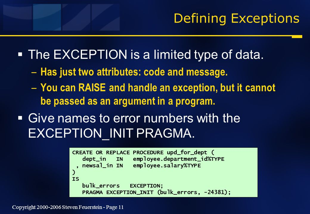 Copyright 2000-2006 Steven Feuerstein - Page 11 Defining Exceptions  The EXCEPTION is a limited type of data.