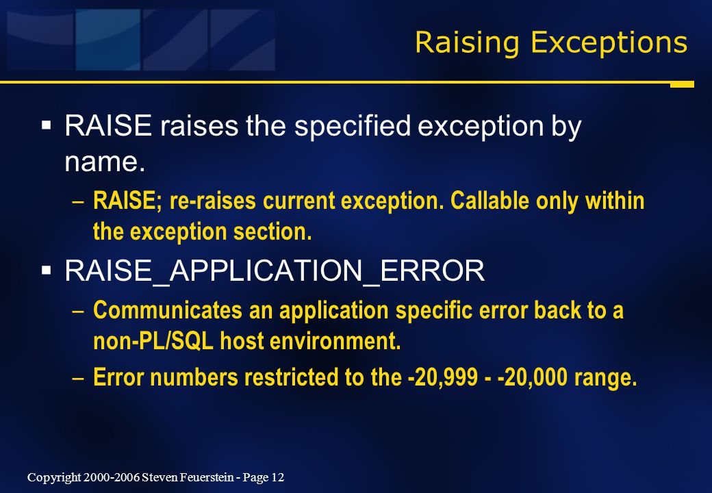 Copyright 2000-2006 Steven Feuerstein - Page 12 Raising Exceptions  RAISE raises the specified exception by name.
