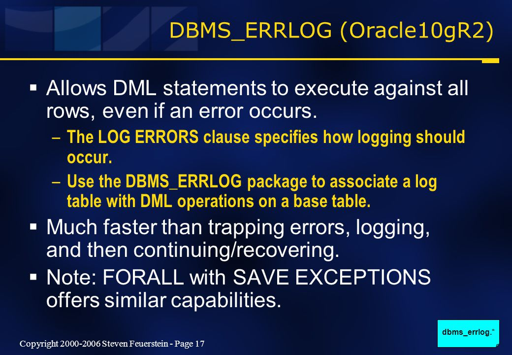 Copyright 2000-2006 Steven Feuerstein - Page 17 DBMS_ERRLOG (Oracle10gR2)  Allows DML statements to execute against all rows, even if an error occurs.