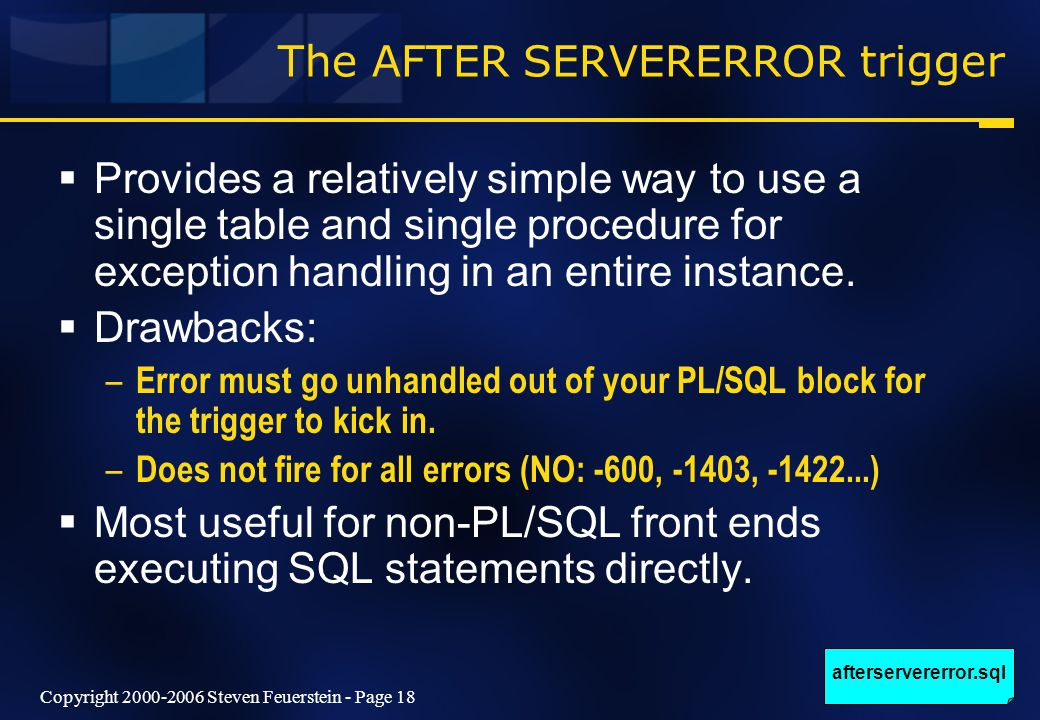 Copyright 2000-2006 Steven Feuerstein - Page 18 The AFTER SERVERERROR trigger  Provides a relatively simple way to use a single table and single procedure for exception handling in an entire instance.