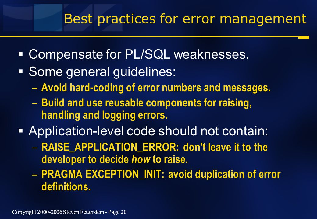 Copyright 2000-2006 Steven Feuerstein - Page 20 Best practices for error management  Compensate for PL/SQL weaknesses.