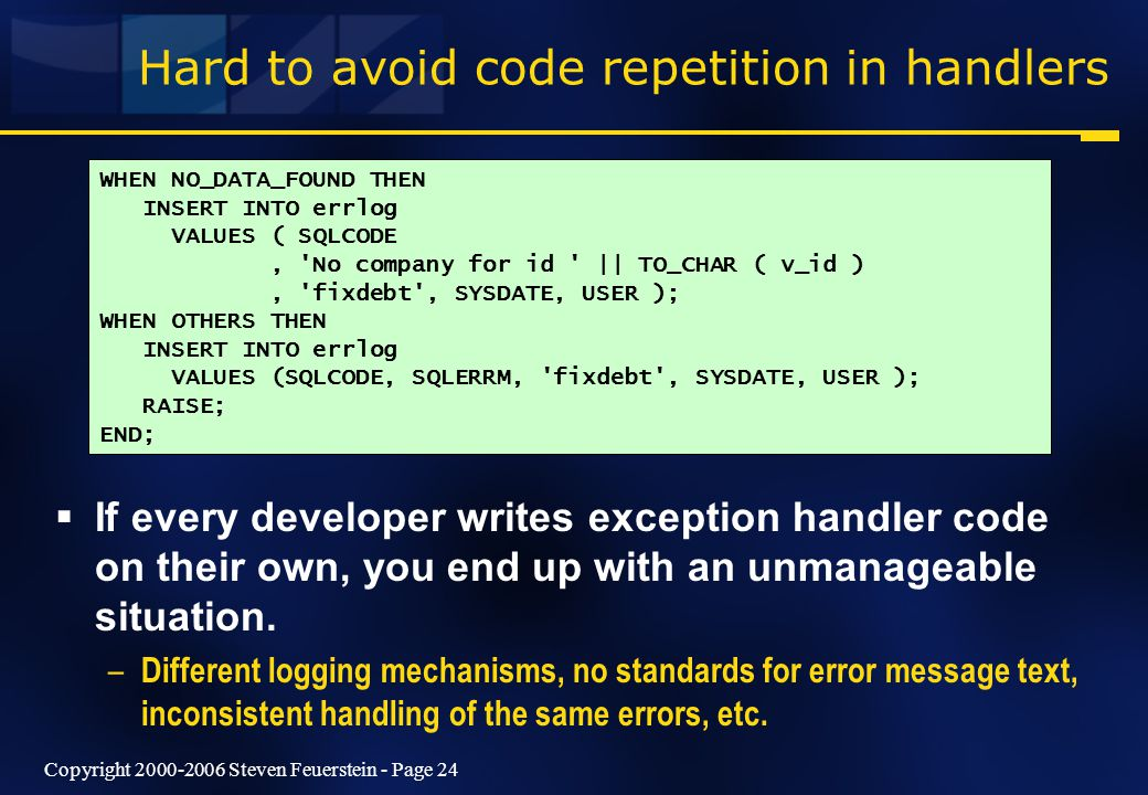 Copyright 2000-2006 Steven Feuerstein - Page 24 Hard to avoid code repetition in handlers  If every developer writes exception handler code on their own, you end up with an unmanageable situation.