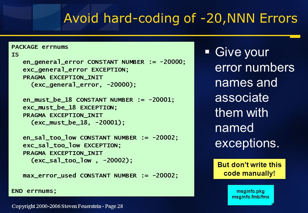 Copyright 2000-2006 Steven Feuerstein - Page 28 Avoid hard-coding of -20,NNN Errors  Give your error numbers names and associate them with named exceptions.