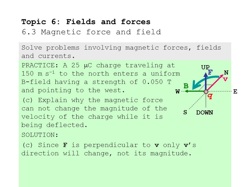 PRACTICE: A 25  C charge traveling at 150 m s -1 to the north enters a uniform B-field having a strength of 0.050 T and pointing to the west.