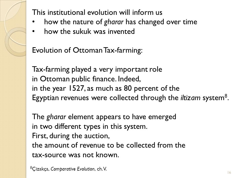 16 This institutional evolution will inform us how the nature of gharar has changed over time how the sukuk was invented Evolution of Ottoman Tax-farming: Tax-farming played a very important role in Ottoman public finance.