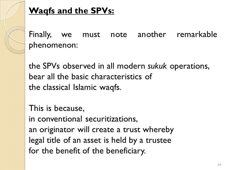 Finally, we must note another remarkable phenomenon: the SPVs observed in all modern sukuk operations, bear all the basic characteristics of the classical Islamic waqfs.