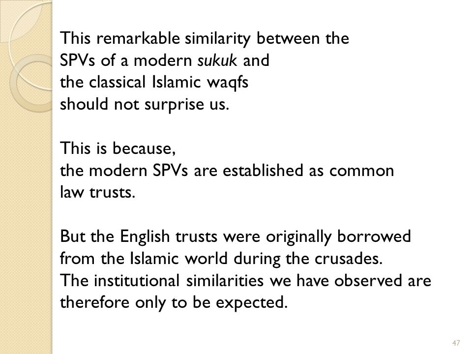 47 This remarkable similarity between the SPVs of a modern sukuk and the classical Islamic waqfs should not surprise us.