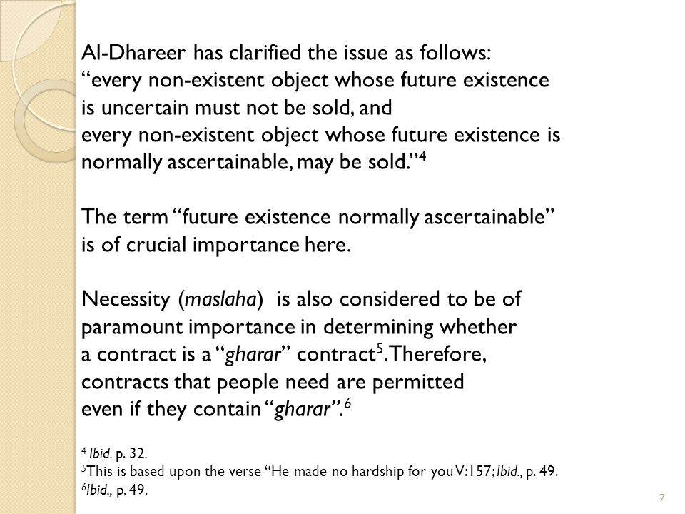 7 Al-Dhareer has clarified the issue as follows: every non-existent object whose future existence is uncertain must not be sold, and every non-existent object whose future existence is normally ascertainable, may be sold. 4 The term future existence normally ascertainable is of crucial importance here.