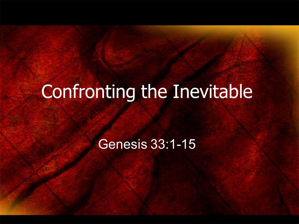 Confronting the Inevitable Genesis 33:1-15