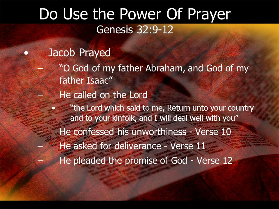 """Do Use the Power Of Prayer Genesis 32:9-12 Jacob Prayed –""""O God of my father Abraham, and God of my father Isaac"""" –He called on the Lord """"the Lord whi"""