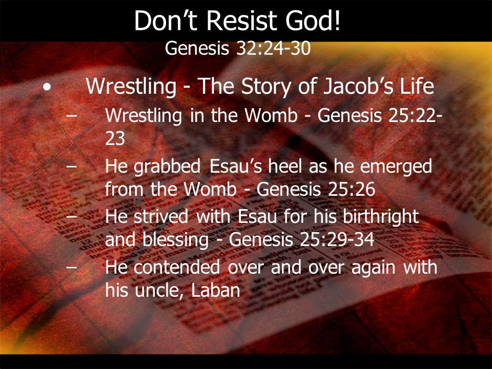 Don't Resist God! Genesis 32:24-30 Wrestling - The Story of Jacob's Life –Wrestling in the Womb - Genesis 25:22- 23 –He grabbed Esau's heel as he emer