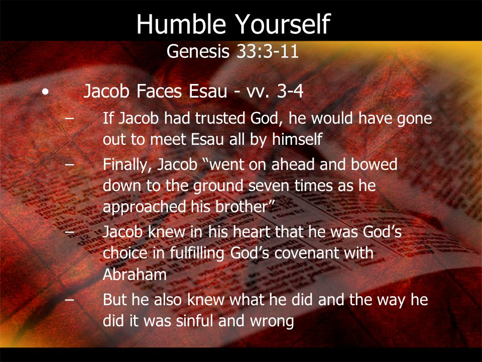Humble Yourself Genesis 33:3-11 Jacob Faces Esau - vv. 3-4 –If Jacob had trusted God, he would have gone out to meet Esau all by himself –Finally, Jac