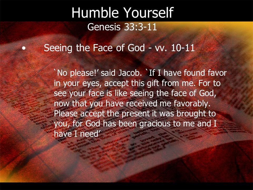 Humble Yourself Genesis 33:3-11 Seeing the Face of God - vv. 10-11 `No please!' said Jacob. `If I have found favor in your eyes, accept this gift from