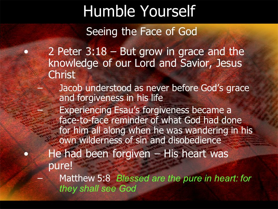 Humble Yourself Seeing the Face of God 2 Peter 3:18 – But grow in grace and the knowledge of our Lord and Savior, Jesus Christ –Jacob understood as ne