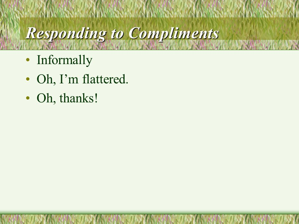 Responding to Compliments Responding to Compliments Do you really think so.