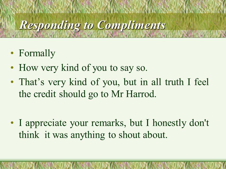 Responding to Compliments Responding to Compliments Informally Oh, I'm flattered. Oh, thanks!