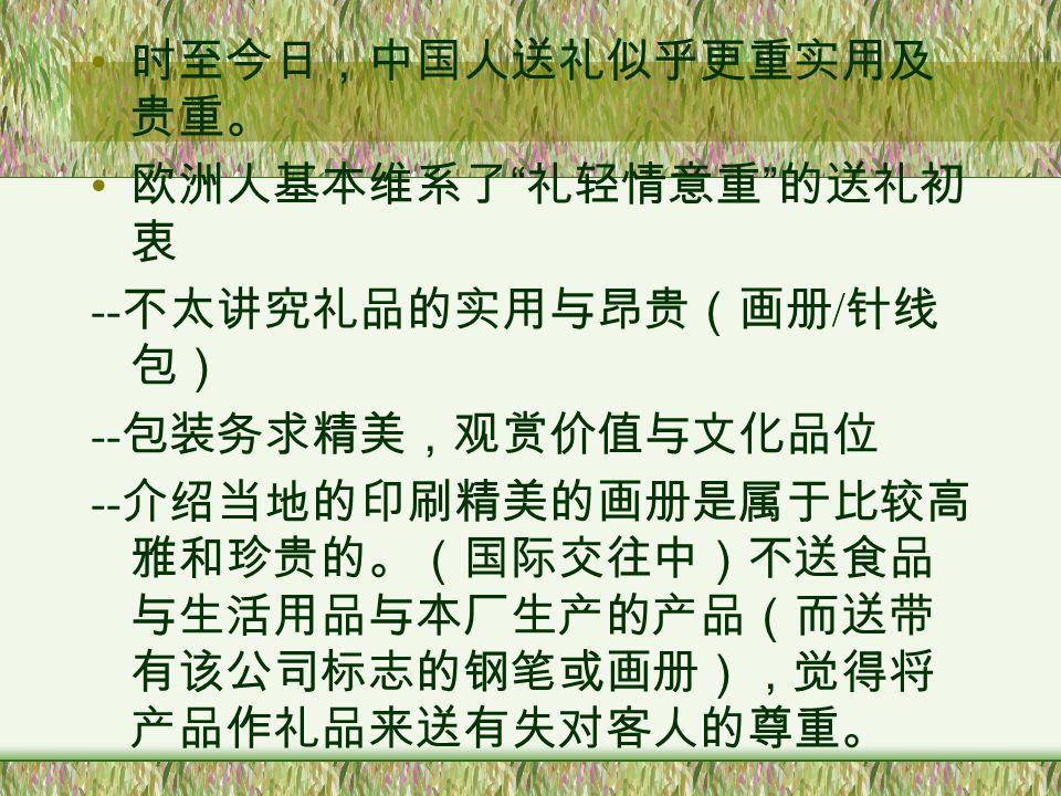 中国人对礼品真的不感兴趣吗? 中国的送礼讲究: -- 名目繁多:婚丧节庆、生儿育女、乔迁、 升学等 -- 礼品贵重 礼多人不怪 (孔子得子,鲁国君送鲤鱼示贺,孔子大 为感激,去取其子名为鲤)