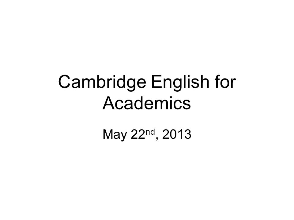 Cambridge English for Academics May 22 nd, 2013