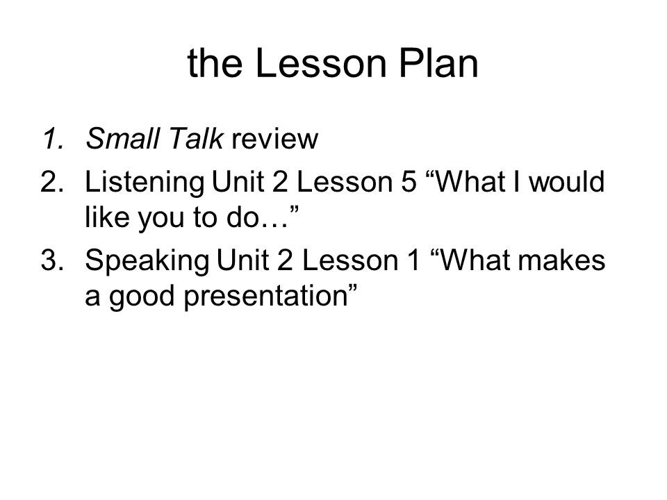 the Lesson Plan 1.Small Talk review 2.Listening Unit 2 Lesson 5 What I would like you to do… 3.Speaking Unit 2 Lesson 1 What makes a good presentation